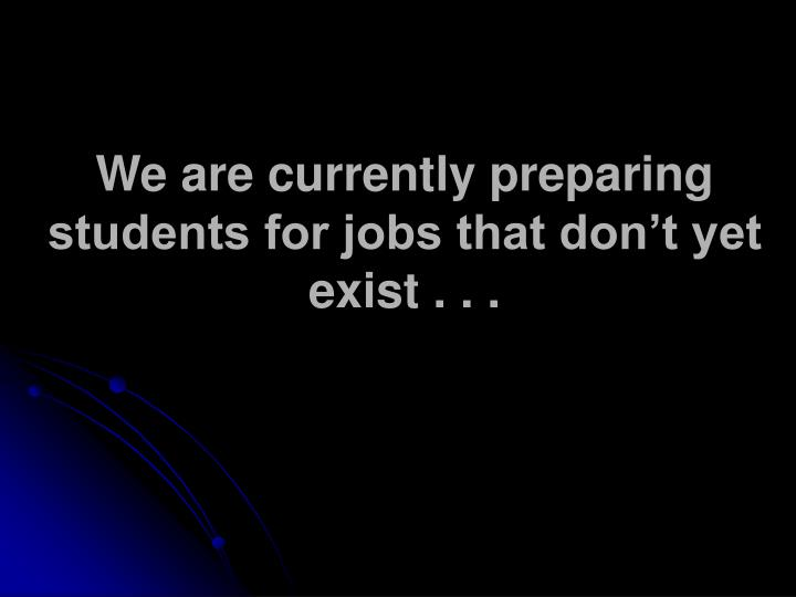 We are currently preparing students for jobs that don't yet exist . . .