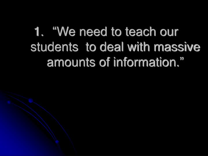 """We need to teach our students  to deal with massive amounts of information."