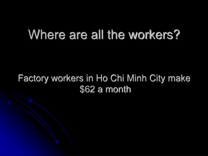 Where are all the workers?