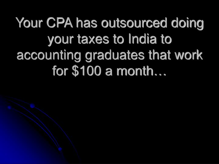 Your CPA has outsourced doing your taxes to India to accounting graduates that work for $100 a month…