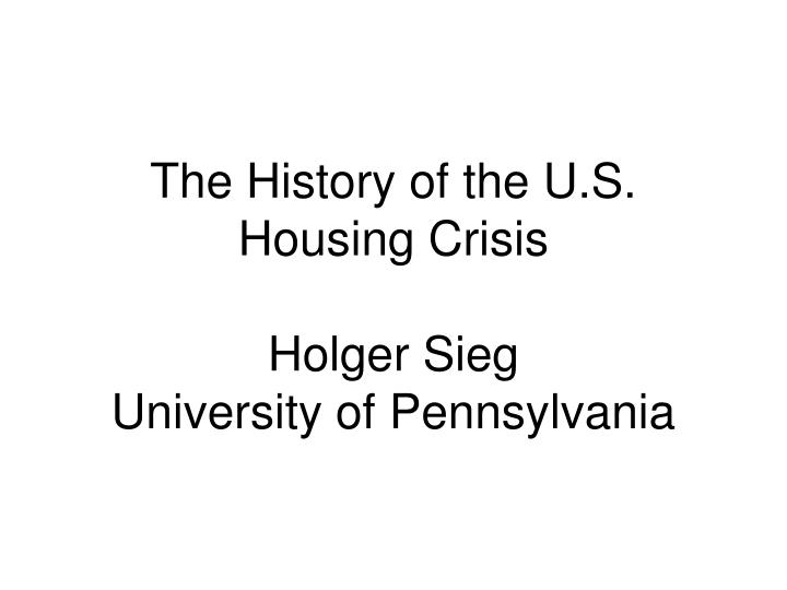The history of the u s housing crisis holger sieg university of pennsylvania