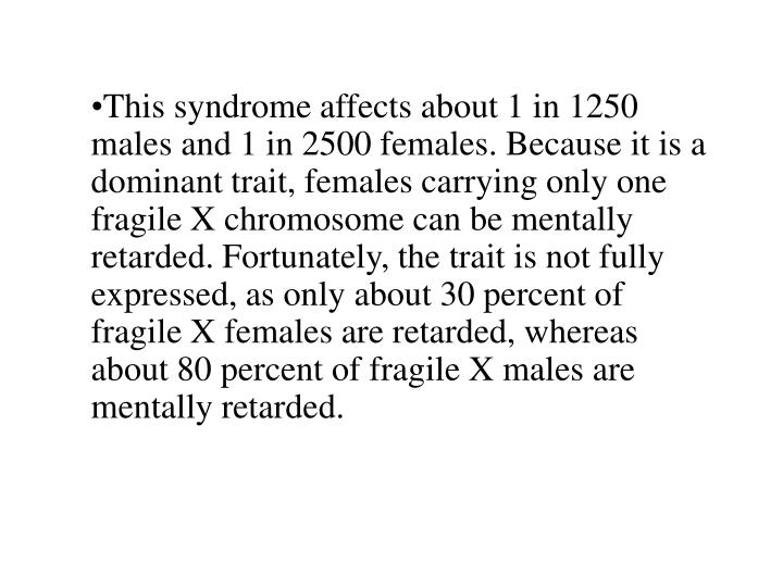 This syndrome affects about 1 in 1250 males and 1 in 2500 females. Because it is a dominant trait, females carrying only one fragile X chromosome can be mentally retarded. Fortunately, the trait is not fully expressed, as only about 30 percent of fragile X females are retarded, whereas about 80 percent of fragile X males are mentally retarded.