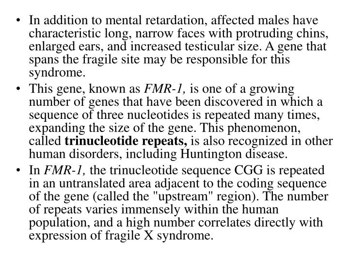 In addition to mental retardation, affected males have characteristic long, narrow faces with protruding chins, enlarged ears, and increased testicular size. A gene that spans the fragile site may be responsible for this syndrome.