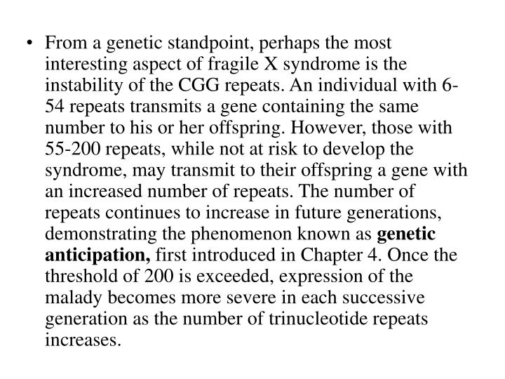 From a genetic standpoint, perhaps the most interesting aspect of fragile X syndrome is the instability of the CGG repeats. An individual with 6-54 repeats transmits a gene containing the same number to his or her offspring. However, those with 55-200 repeats, while not at risk to develop the syndrome, may transmit to their offspring a gene with an increased number of repeats. The number of repeats continues to increase in future generations, demonstrating the phenomenon known as