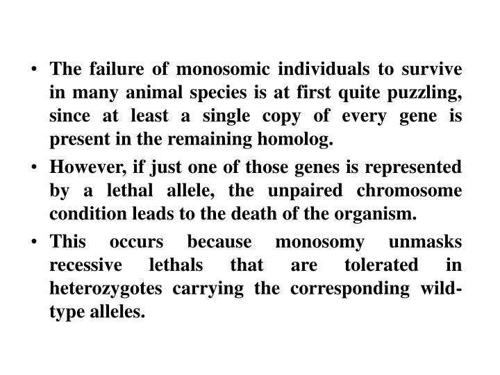 The failure of monosomic individuals to survive in many animal species is at first quite puzzling, since at least a single copy of every gene is present in the remaining homolog.