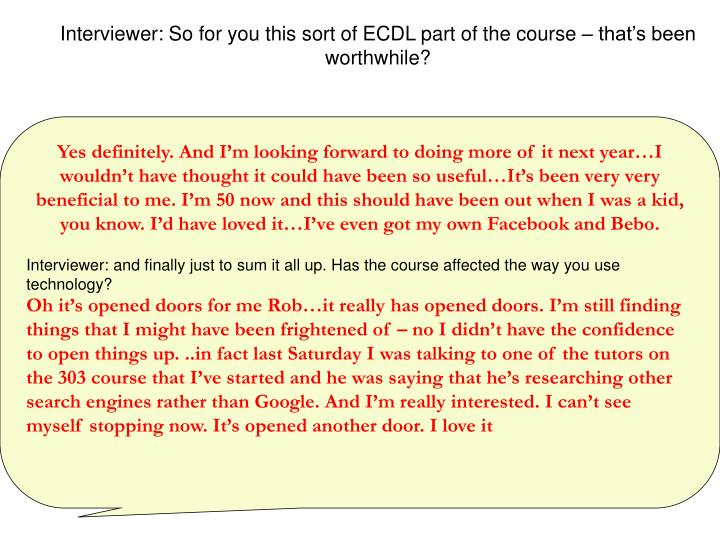 Interviewer: So for you this sort of ECDL part of the course – that's been worthwhile?