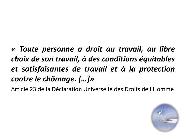 «Toute personne a droit au travail, au libre choix de son travail, à des conditions équitables et satisfaisantes de travail et à la protection contre le chômage.[…]»