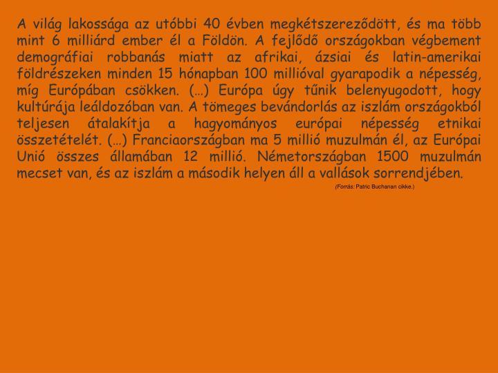 A vilg lakossga az utbbi 40 vben megktszerezdtt, s ma tbb mint 6 millird ember l a Fldn. A fejld orszgokban vgbement demogrfiai robbans miatt az afrikai, zsiai s latin-amerikai fldrszeken minden 15 hnapban 100 millival gyarapodik a npessg, mg Eurpban cskken. () Eurpa gy tnik belenyugodott, hogy kultrja leldozban van. A tmeges bevndorls az iszlm orszgokbl teljesen talaktja a hagyomnyos eurpai npessg etnikai sszettelt. () Franciaorszgban ma 5 milli muzulmn l, az Eurpai Uni sszes llamban 12 milli. Nmetorszgban 1500 muzulmn mecset van, s az iszlm a msodik helyen ll a vallsok sorrendjben.