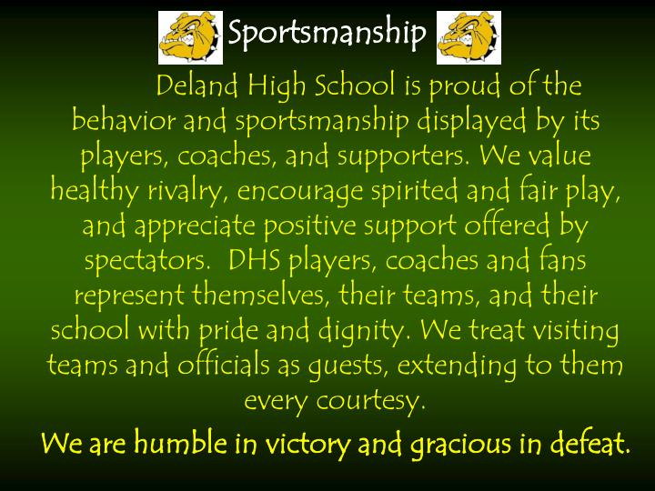 Deland High School is proud of the behavior and sportsmanship displayed by its players, coaches, and supporters.We value healthy rivalry, encourage spirited and fair play, and appreciate positive support offered by spectators.  DHS players, coaches and fans represent themselves, their teams, and their school with pride and dignity. We treat visiting teams and officials as guests, extending to them every courtesy.
