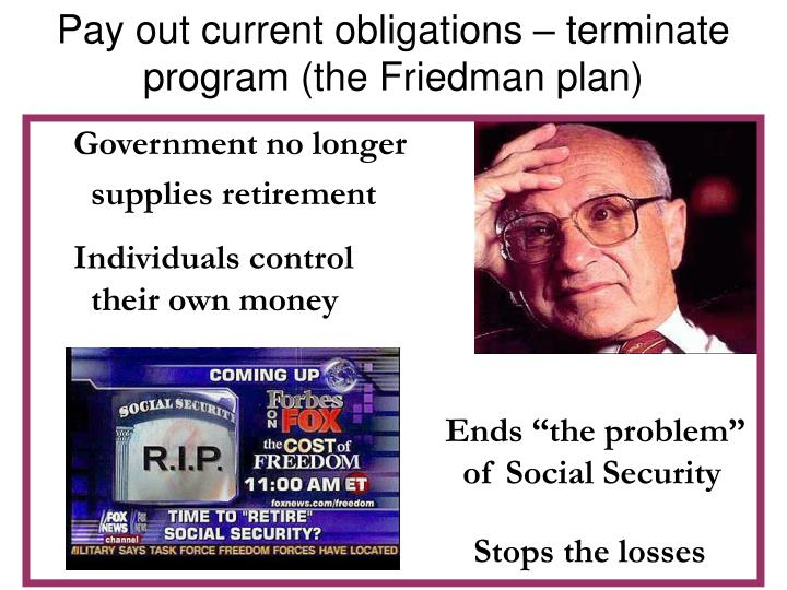 Pay out current obligations – terminate program (the Friedman plan)