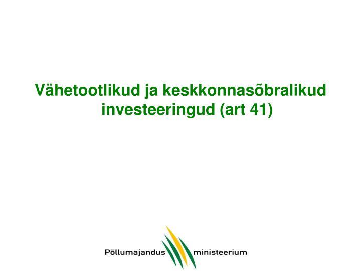 Vähetootlikud ja keskkonnasõbralikud investeeringud (art 41)