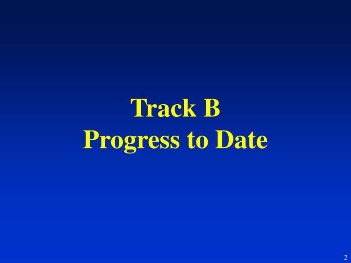 Track b progress to date