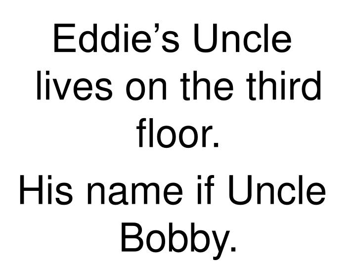 Eddie's Uncle lives on the third floor.