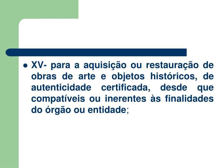 XV- para a aquisição ou restauração de obras de arte e objetos históricos, de autenticidade certificada, desde que compatíveis ou inerentes às finalidades do órgão ou entidade