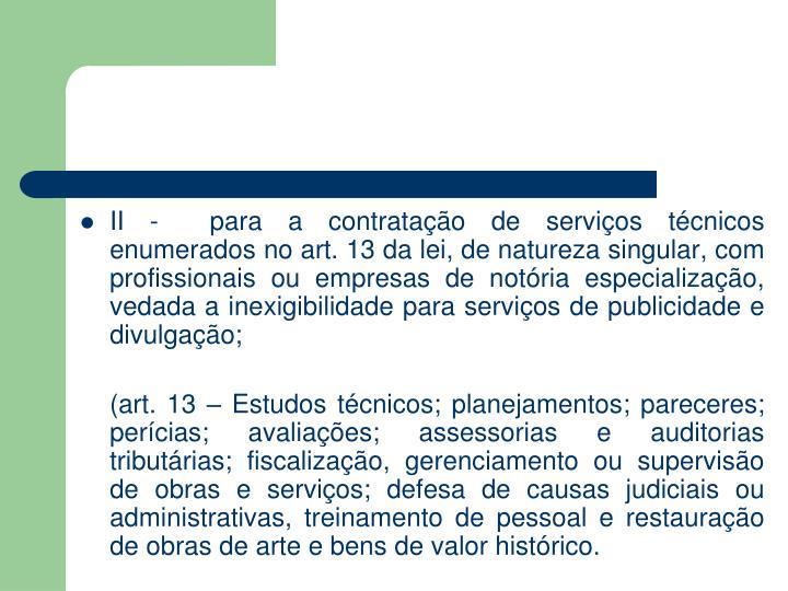 II -  para a contratação de serviços técnicos enumerados no art. 13 da lei, de natureza singular, com profissionais ou empresas de notória especialização, vedada a inexigibilidade para serviços de publicidade e divulgação;