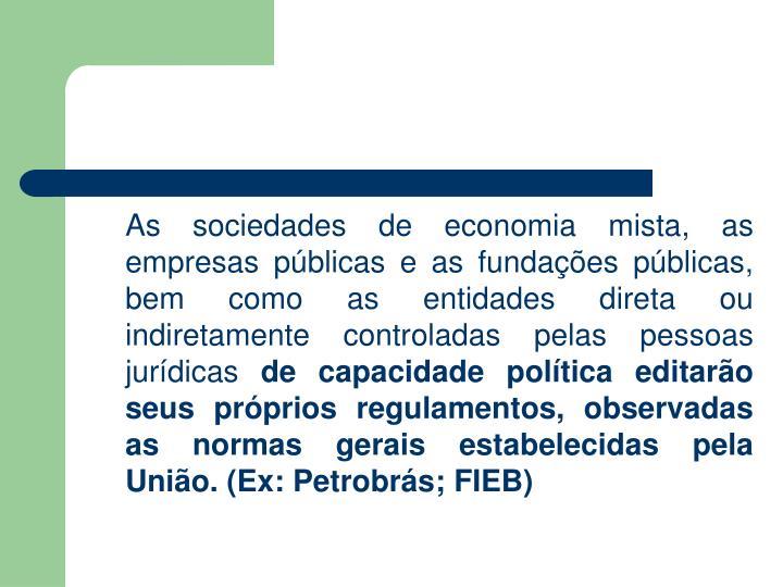 As sociedades de economia mista, as empresas públicas e as fundações públicas, bem como as entidades direta ou indiretamente controladas pelas pessoas jurídicas
