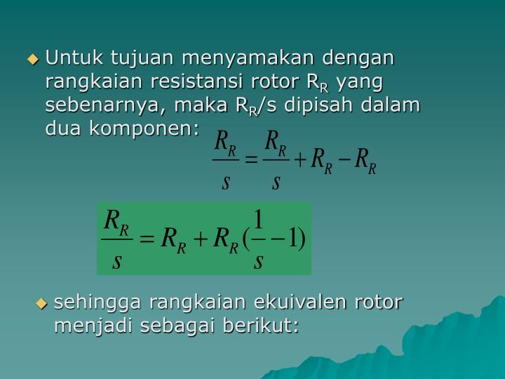 Untuk tujuan menyamakan dengan rangkaian resistansi rotor R