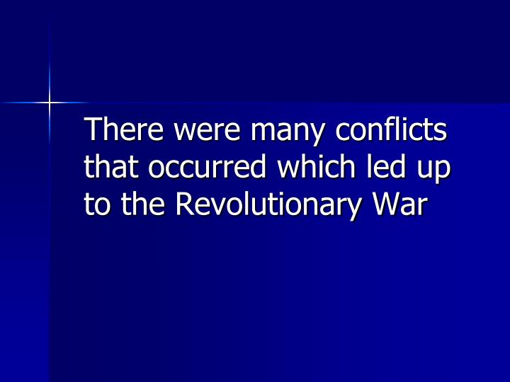 There were many conflicts that occurred which led up to the Revolutionary War