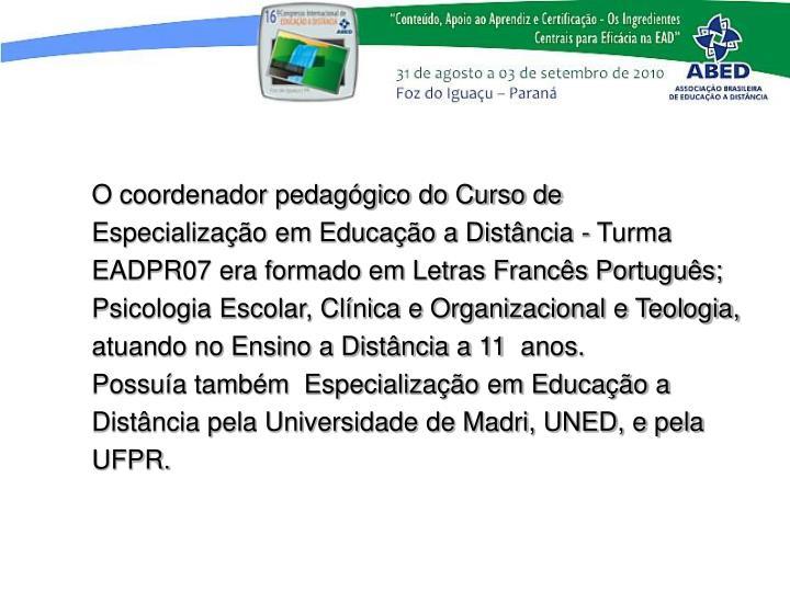 O coordenador pedaggico do Curso de Especializao em Educao a Distncia - Turma EADPR07 era formado em Letras Francs Portugus; Psicologia Escolar, Clnica e Organizacional e Teologia,  atuando no Ensino a Distncia a11 anos.