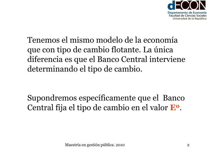 Tenemos el mismo modelo de la economía que con tipo de cambio flotante. La única diferencia es que el Banco Central interviene determinando el tipo de cambio.
