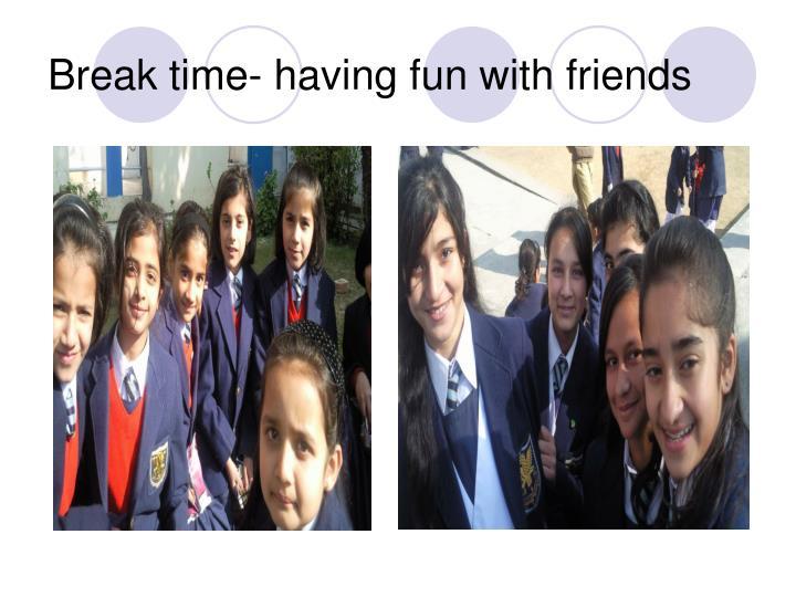 Break time- having fun with friends