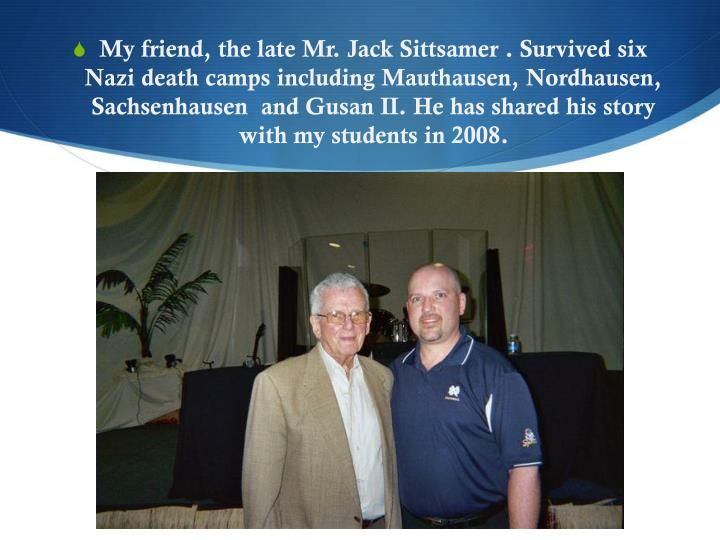 My friend, the late Mr. Jack Sittsamer . Survived six  Nazi death camps including Mauthausen, Nordhausen,