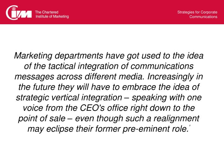 Marketing departments have got used to the idea of the tactical integration of communications messages across different media. Increasingly in the future they will have to embrace the idea of strategic vertical integration – speaking with one voice from the CEO's office right down to the point of sale – even though such a realignment may eclipse their former pre-eminent role.