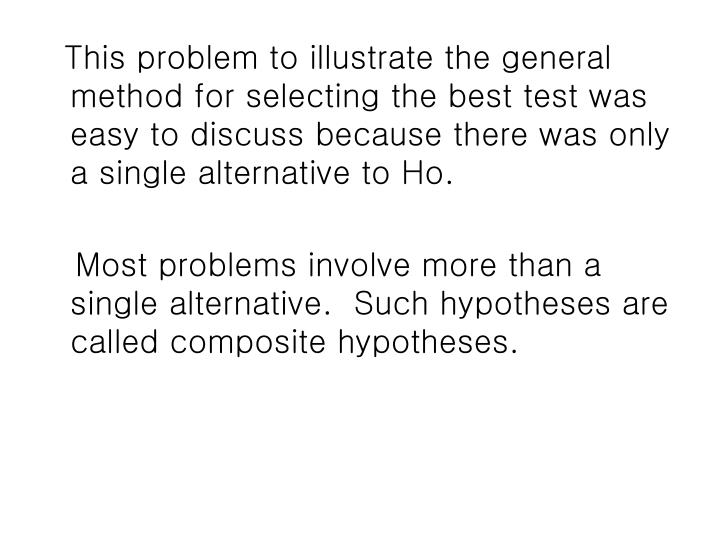 This problem to illustrate the general method for selecting the best test was easy to discuss because there was only a single alternative to Ho.