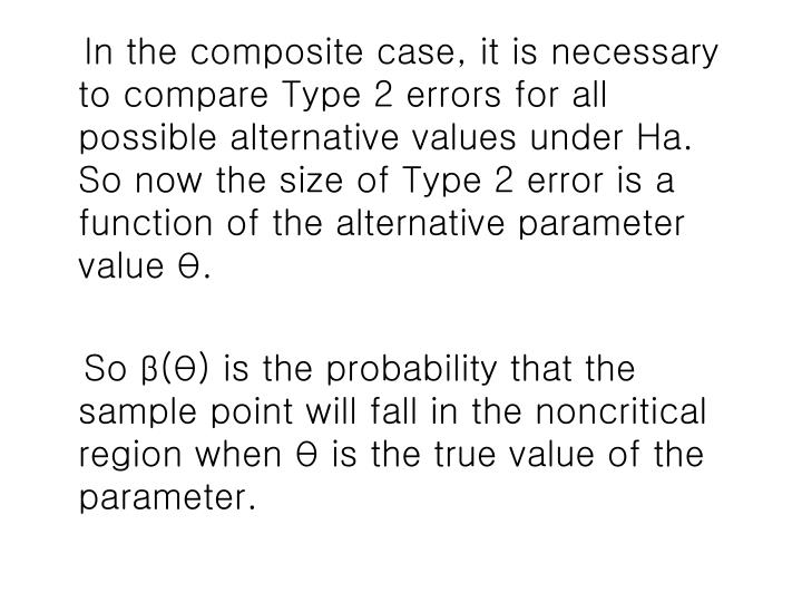 In the composite case, it is necessary to compare Type 2 errors for all possible alternative values under Ha.  So now the size of Type 2 error is a function of the alternative parameter value
