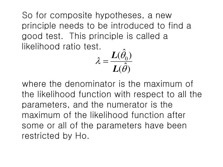 So for composite hypotheses, a new principle needs to be introduced to find a good test.  This principle is called a likelihood ratio test.