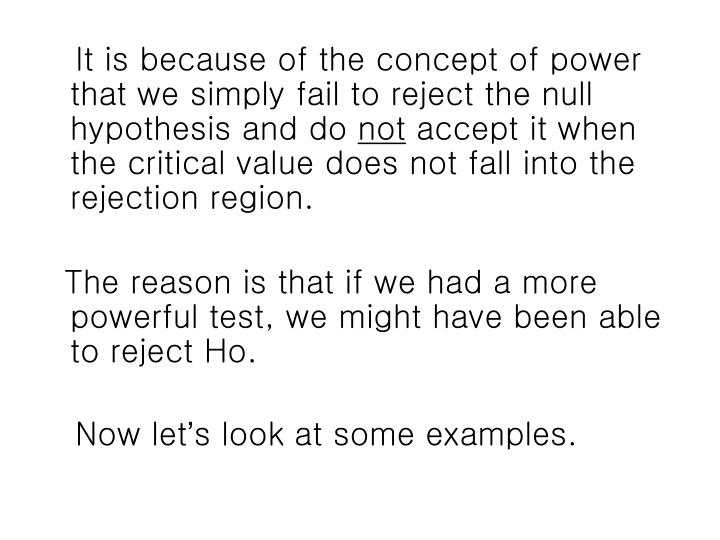 It is because of the concept of power that we simply fail to reject the null hypothesis and do