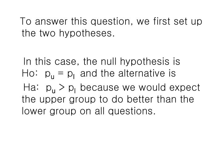 To answer this question, we first set up the two hypotheses.