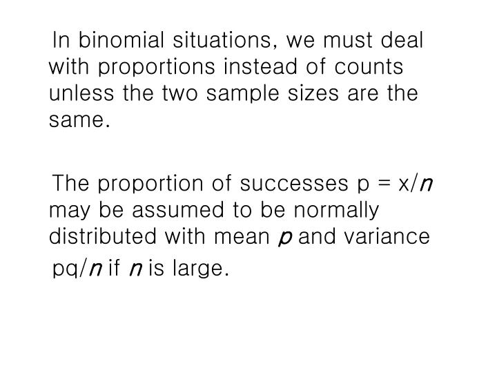 In binomial situations, we must deal with proportions instead of counts unless the two sample sizes are the same.