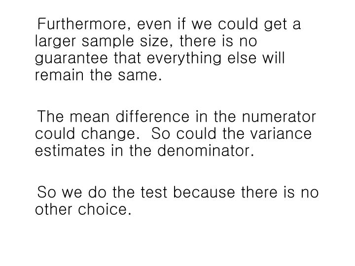 Furthermore, even if we could get a larger sample size, there is no guarantee that everything else will remain the same.