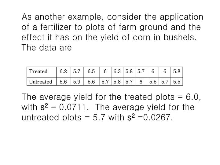 As another example, consider the application of a fertilizer to plots of farm ground and the effect it has on the yield of corn in bushels.  The data are