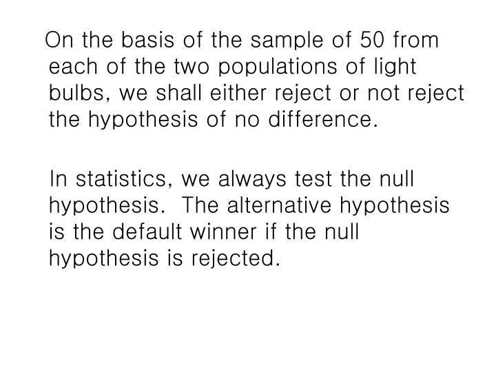 On the basis of the sample of 50 from each of the two populations of light bulbs, we shall either reject or not reject the hypothesis of no difference.
