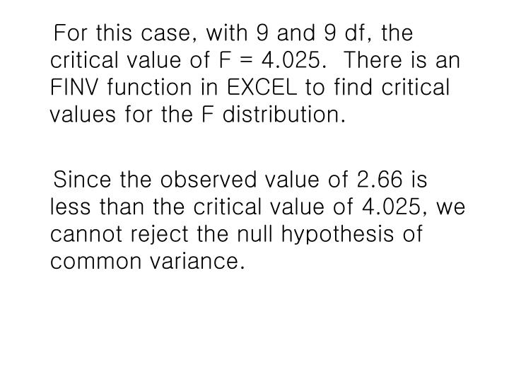 For this case, with 9 and 9 df, the critical value of F = 4.025.  There is an FINV function in EXCEL to find critical values for the F distribution.