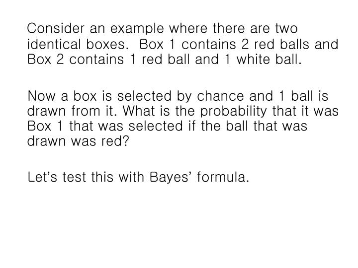 Consider an example where there are two identical boxes.  Box 1 contains 2 red balls and Box 2 contains 1 red ball and 1 white ball.