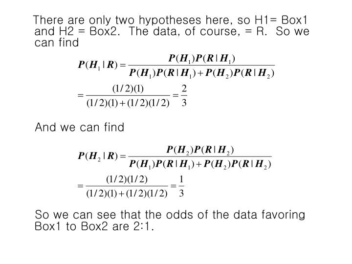 There are only two hypotheses here, so H1= Box1 and H2 = Box2.  The data, of course, = R.  So we can find