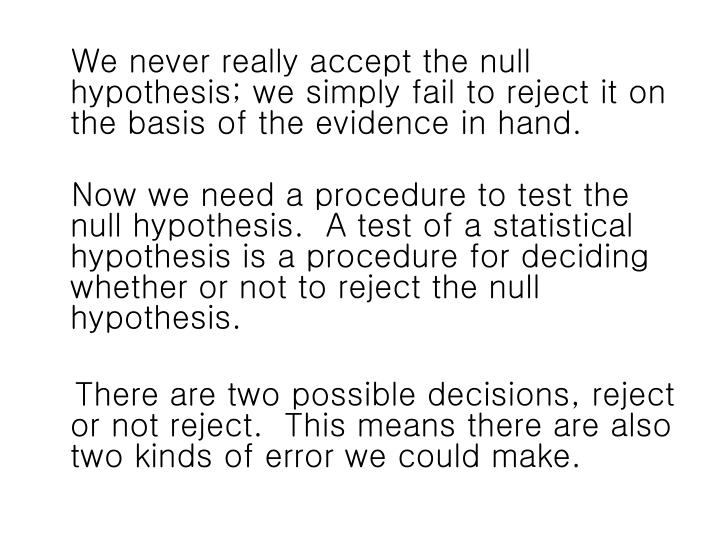 We never really accept the null hypothesis; we simply fail to reject it on the basis of the evidence in hand.