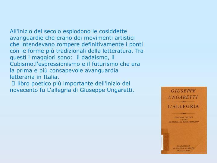 All'inizio del secolo esplodono le cosiddette avanguardie che erano dei movimenti artistici che intendevano rompere definitivamente i ponti con le forme più tradizionali della letteratura. Tra questi i maggiori sono:  il dadaismo, il Cubismo,l'espressionismo e il futurismo che era la prima e più consapevole avanguardia letteraria in Italia.