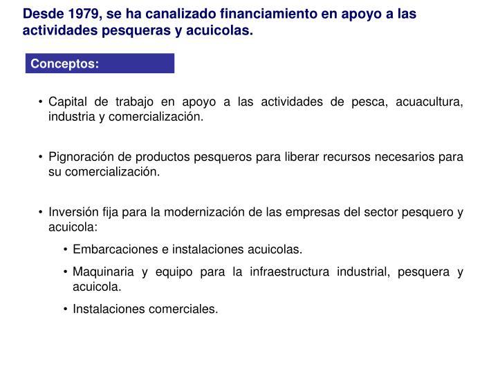 Desde 1979, se ha canalizado financiamiento en apoyo a las actividades pesqueras y acuicolas.