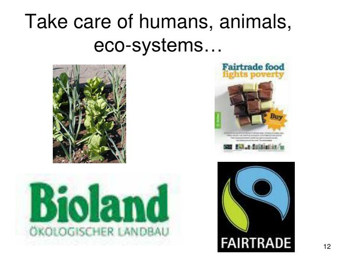 Take care of humans, animals, eco-systems…