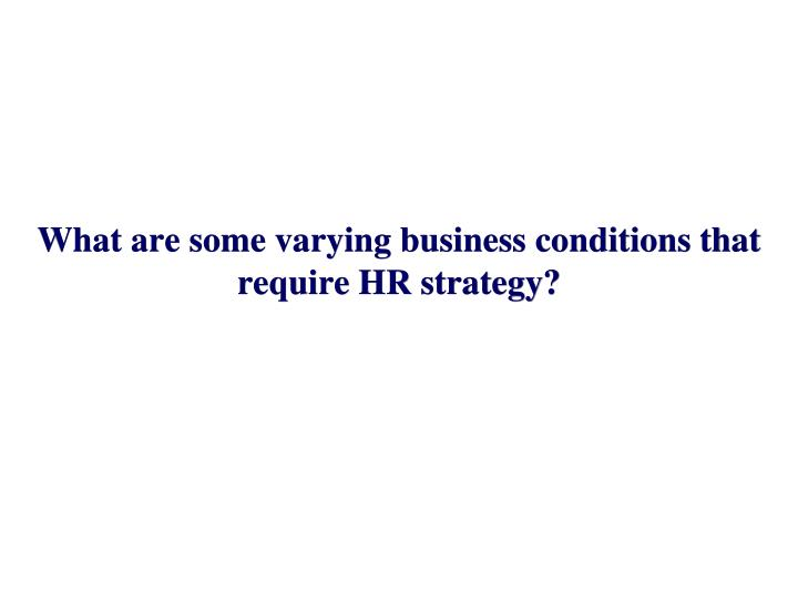 What are some varying business conditions that require HR strategy?