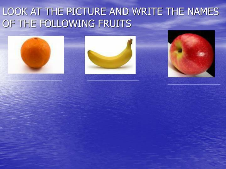 LOOK AT THE PICTURE AND WRITE THE NAMES OF THE FOLLOWING FRUITS