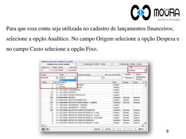 Para que essa conta seja utilizada no cadastro de lançamentos financeiros, selecione a opção Analítico. No campo Origem selecione a opção Despesa e no campo Custo selecione a opção Fixo.