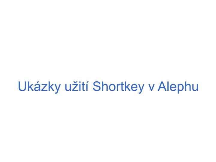 Ukázky užití Shortkey v Alephu