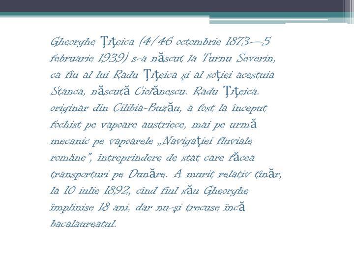 """Gheorghe Ţiţeica (4/46 octombrie 1873—5 februarie 1939) s-a născut la Turnu Severin, ca fiu al lui Radu Ţiţeica şi al soţiei acestuia Stanca, născută Ciolănescu. Radu Ţiţeica. originar din Cilibia-Buzău, a fost la început fochist pe vapoare austriece, mai pe urmă mecanic pe vapoarele """"Navigaţiei fluviale române"""", întreprindere de stat care făcea transporturi pe Dunăre. A murit relativ tînăr, la 10 iulie 1892, cînd fiul său Gheorghe împlinise 18 ani, dar nu-şi trecuse încă bacalaureatul."""