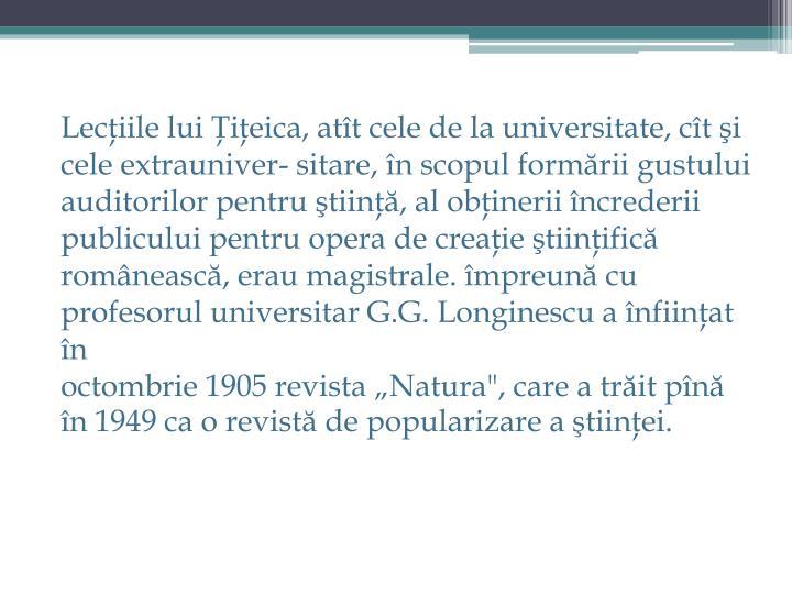 Lecţiile lui Ţiţeica, atît cele de la universitate, cît şi cele extrauniver- sitare, în scopul formării gustului auditorilor pentru ştiinţă, al obţinerii încrederii publicului pentru opera de creaţie ştiinţifică românească, erau
