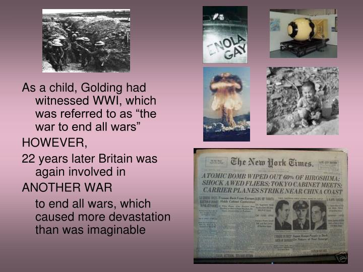 "As a child, Golding had witnessed WWI, which was referred to as ""the war to end all wars"""